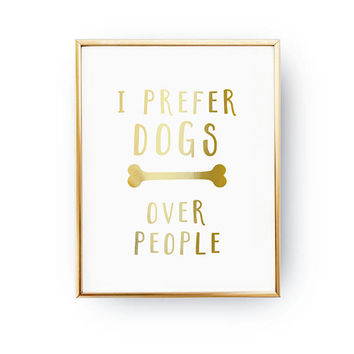 I Prefer Dogs Over People Print, Dog Lover Quote, Dog Wall Art, Real Gold Foil Print, Home Decor, Dog Quote, Dog Mom, Animal Poster,Pet Gift