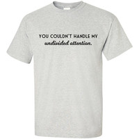 You Couldn't Handle My Undivided Attention T-Shirt