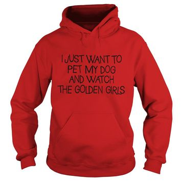 I just want to pet my dog and watch the Golden girls shirt Hoodie