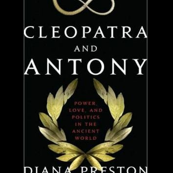 Cleopatra and Antony: Power, Love, and Politics in the Ancient World by Diana Preston