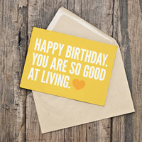 Birthday Card - INSTANT DOWNLOAD - PRINTABLE - Happy birthday. You are so good at living.