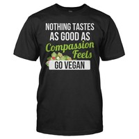 Nothing Tastes As Good As Compassion Feels. Go Vegan. - T Shirt
