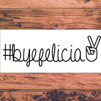 Bye Felicia Decal | Preppy Sassy Decal | Car Decal | Truck Decal | Yeti Decal | MacBook Decal | Laptop| iPhone Decal | Preppy | Country |254