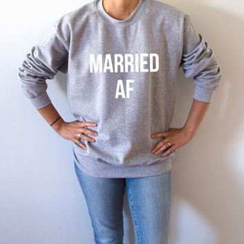 Married Af Sweatshirt Unisex for women  funny slogan teen jumper cute sassy girlfriend gift jumper crewneck girl power saying engaged gifts