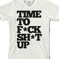 Time To F*ck Shit Up (tee)-Unisex White T-Shirt