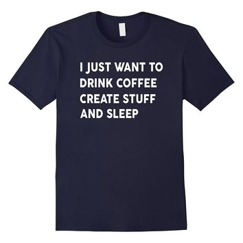 I Just Want To Drink Coffee Create Stuff And Sleep Shirt