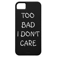 Too Bad I Don't Care iPhone 5 Case iPhone 5s Case