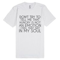 Hungry Is An Emotion I Feel That Shit In My Soul-White T-Shirt