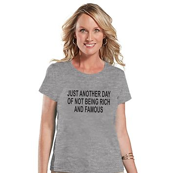 Another Day Not Rich and Famous - Womens Grey T-shirt - Humorous Gift for Her - Funny Gift for Friend - Sarcastic Shirt - Sarcasm Shirt