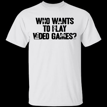 Who Wants To Play Video Games T-Shirt