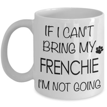 If I Can't Bring My Frenchie I'm Not Going Funny Coffee Mug French Bulldog Gift Coffee Cup