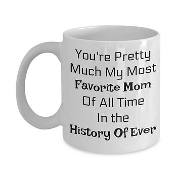 You're Pretty Much My Favorite Mom Of All Time In The History Of Ever- Novelty Coffee Mug-Mother's Day Birthday Gift
