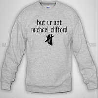 But ur Not Michael Clifford 5SOS Crewneck