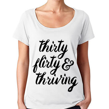 Thirty flirty and thriving - 30th Birthday Fashion Tee -Scoop Neck Shirt - Womens fashion tee - cute womens top - Graphic Tee - style tee