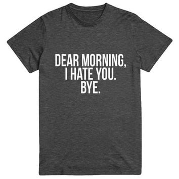 dear morning i hate you bye Tshirt Fashion funny slogan statement womens girls sassy cute fresh top dope swag