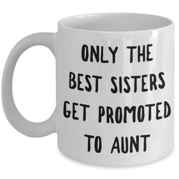Becoming An Aunt Gift - Only the Best Sisters Get Promoted to Aunt Mug Ceramic Coffee Cup
