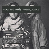 You are only young once