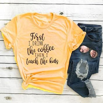 First I Drink the Coffee Then I teach The kids Unisex T-Shirt Tumblr Letter Casual Shirt Coffee Harajuku tee Style Tops t shirt