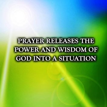 Prayer releases the power and wisdom of God into a situation.