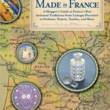 Made in France: A Shopper's Guide to France's Best Artisanal Traditions from Limoges Porcelain to Perfume, Pottery, Textiles and More