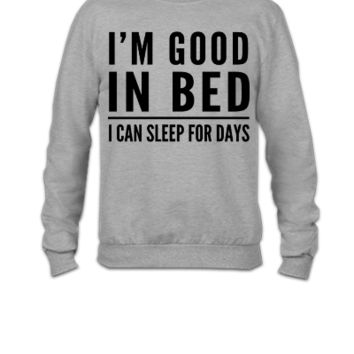 I'm good in bed. I can sleep for days - Crewneck Sweatshirt