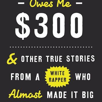 Kanye West Owes Me $300: And Other True Stories from a White Rapper Who Almost Made It Big Hardcover – June 7, 2016
