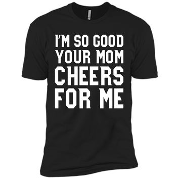 I'm so good your Mom cheers for me T-Shirt