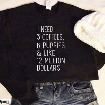 I need 3 coffees 6 puppies and 12 million dollars Ultra soft crew-neck sweatshirt adult unisex sweatshirt B001