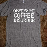 OBSESSIVE COFFEE DISORDER (OCD) Change the style of the shirt for a cheaper one!