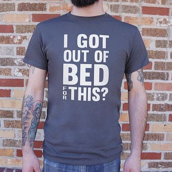 I Got Out of Bed For This? Men's T-Shirt