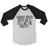Weed Shirts - Smoke weed with me and tell me im pretty - VERSION 2 - Clothing - Gift - swag - 420 -stoner clothes - raglan