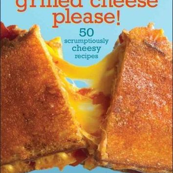 Grilled Cheese, Please!: 50 Scrumptiously Cheesy Recipes