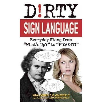 "Dirty Sign Language: Everyday Slang from """"What's Up?"""" to """"F*%# Off!"""" (Dirty Everyday Slang)"