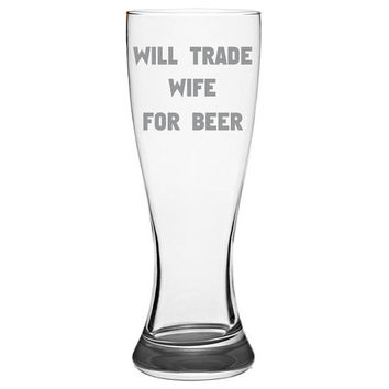 Will Trade Wife For Beer Pilsner Glass, Beer Gifts, Gift Idea For Beer Lovers, Dad Gifts, Man Gifts, Fathers Day Gift   Beer Glass