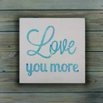 Love you More Sign. Wedding Decor, Valentine's Gift, Anniversary Present, Baby Nursery Wall Decor.  Home Decor. 10x10