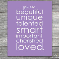 You are Beautiful, Unique, Talented, Smart, Important, Cherished, Loved -  Print - Multiple Color Options