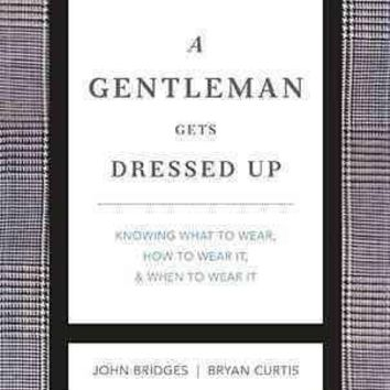 A Gentleman Gets Dressed Up: What to Wear, When to Wear It, and How to Wear It