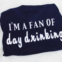 I'm a fan of day drinking t shirt