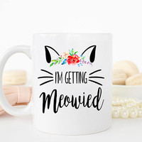 Im Getting Meowied Mug, Engagement Announcement, Cat Lover Mug, Bride to be mug, Future Mrs Mug, Engagement Mug