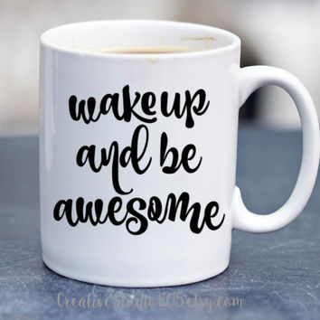 Wake Up and Be Awesome| Coffee Mug | Cute Coffee Mug | Coffee Cup | Funny Coffee Mugs | Inspirational Quotes on Mugs | SUBLIMATION Design