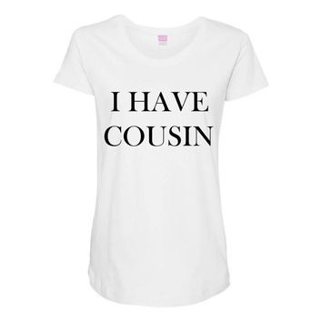 i have cousin Maternity Scoop Neck T-shirt