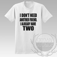 I don't need another friend I already have two Unisex Tshirt - Graphic tshirt