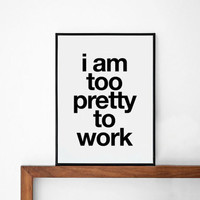 Pretty poster, typography art, wall decor, mottos, funny words, giclee art, inspiration, life motto, work quote, i am too pretty to work