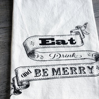 Cotton Kitchen Tea Flour Sack Towel - Eat Drink Be Merry - Screen Print Earth Friendly and Reusable - Dinner Party Hostess Gift