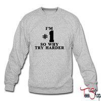 I'm #1 So why try harder sweatshirt