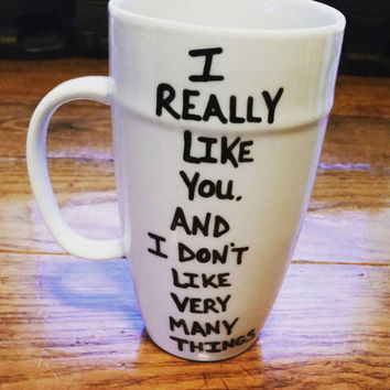 I Really Like You. And I Don't Like Many Things - Mug-Cup-Coffee Cup- Coffee Mug- Hand Painted - Funny Mug - Quote Mug- Valentine's Day Gift