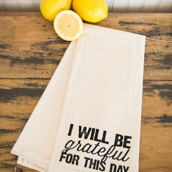 Tea Towel   Hand Printed Organic Flour Sack   I Will Be Grateful For This Day
