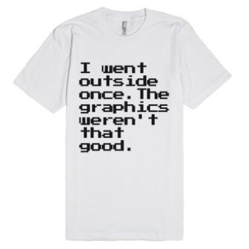 I went outside once. The graphics weren't that good. T-Shirt (IDE05...