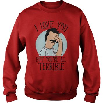 Bob's Burgers I love you but you're all terrible shirt Sweatshirt Unisex
