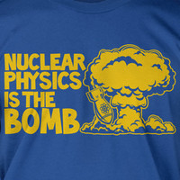 Nuclear Physics Is The Bomb Screen Printed T-Shirt Tee Shirt T Shirt Mens Ladies Womens Youth Kids Funny Science School Geek